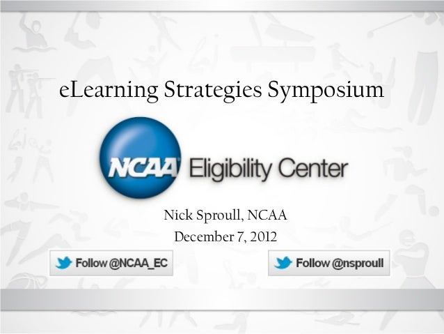 eLearning Strategies Symposium         Nick Sproull, NCAA          December 7, 2012