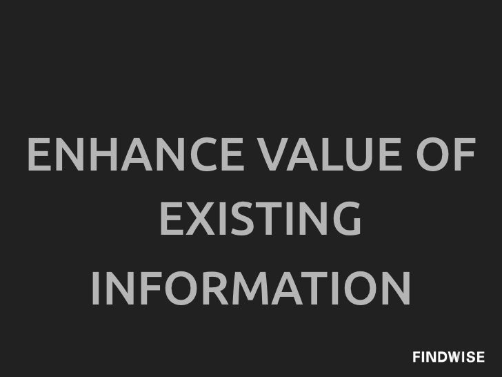 ENHANCE VALUE OF     EXISTING  INFORMATION