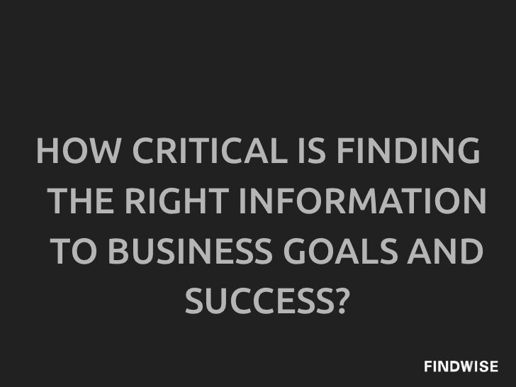 HOW CRITICAL IS FINDINGTHE RIGHT INFORMATION TO BUSINESS GOALS AND        SUCCESS?