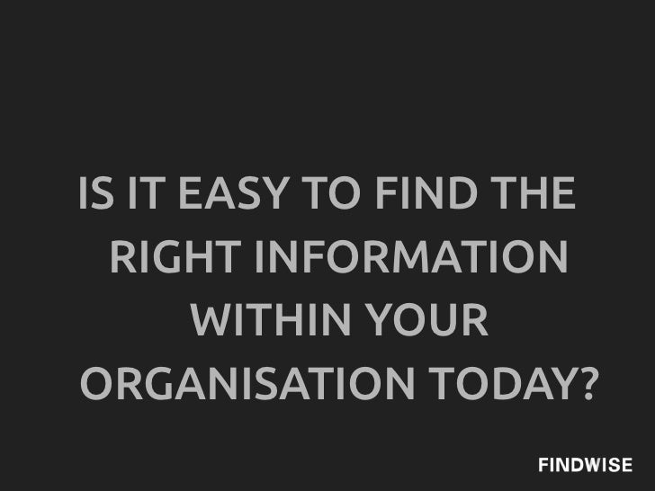 IS IT EASY TO FIND THE  RIGHT INFORMATION      WITHIN YOURORGANISATION TODAY?