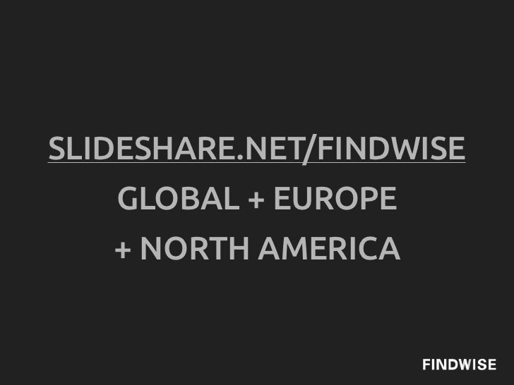 SLIDESHARE.NET/FINDWISE   GLOBAL + EUROPE   + NORTH AMERICA