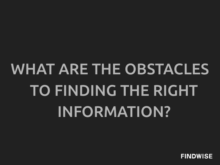 WHAT ARE THE OBSTACLES TO FINDING THE RIGHT     INFORMATION?