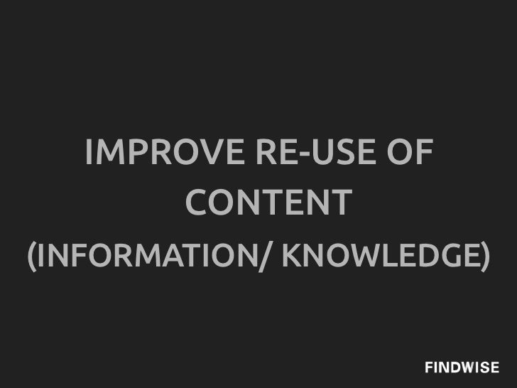 IMPROVE RE-USE OF      CONTENT(INFORMATION/ KNOWLEDGE)
