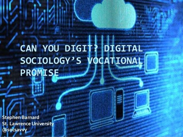 CAN YOU DIGIT? DIGITAL SOCIOLOGY'S VOCATIONAL PROMISE Stephen Barnard St. Lawrence University @socsavvy