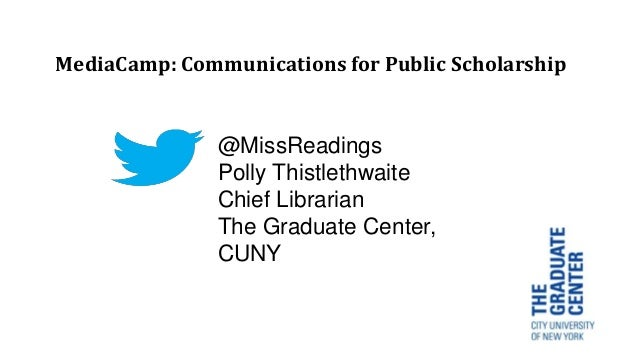 @MissReadings Polly Thistlethwaite Chief Librarian The Graduate Center, CUNY MediaCamp: Communications for Public Scholars...