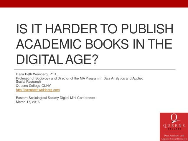IS IT HARDER TO PUBLISH ACADEMIC BOOKS IN THE DIGITALAGE? Dana Beth Weinberg, PhD Professor of Sociology and Director of t...