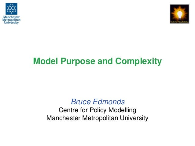 Model Purpose and Complexity Bruce Edmonds Centre for Policy Modelling Manchester Metropolitan University