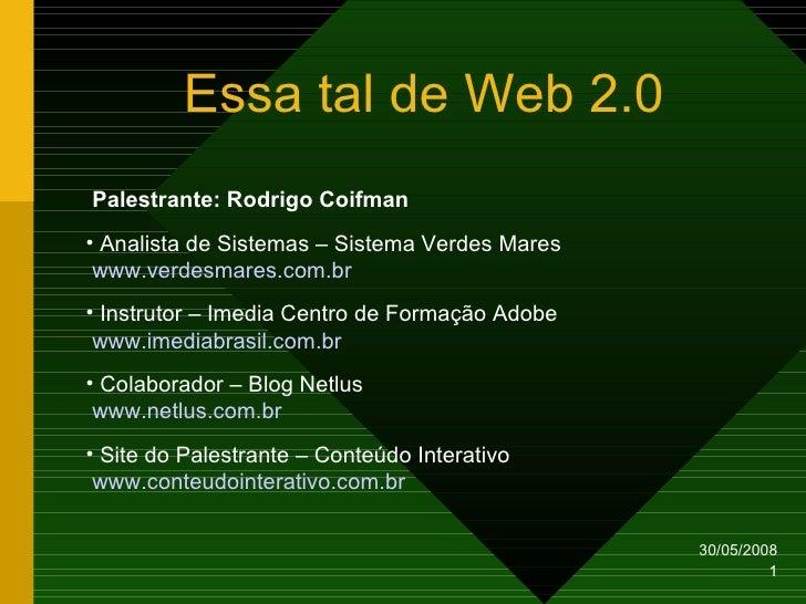 Essa tal de Web 2.0 Palestrante: Rodrigo Coifman • Analista de Sistemas – Sistema Verdes Mares  www.verdesmares.com.br • I...