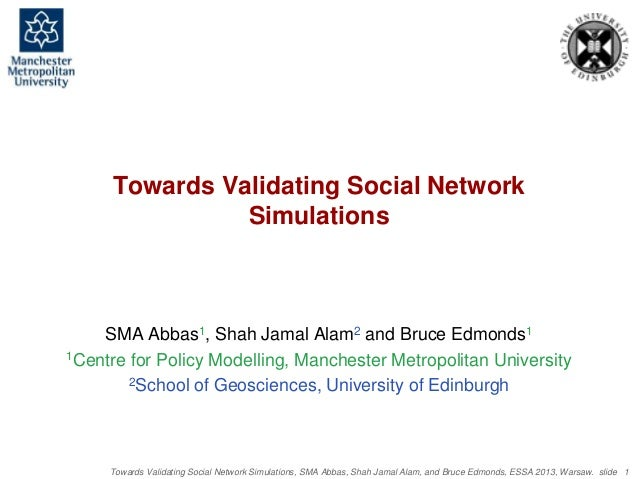 Towards Validating Social Network Simulations, SMA Abbas, Shah Jamal Alam, and Bruce Edmonds, ESSA 2013, Warsaw. slide 1 T...