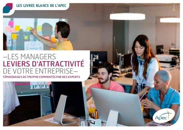 LES LIVRES BLANCS DE L'APEC –LES MANAGERS LEVIERS D'ATTRACTIVITÉ DE VOTRE ENTREPRISE– TÉMOIGNAGES DE TPE/PME COMMENTÉS PAR...