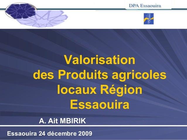 Essaouira 24 décembre 2009 Valorisation des Produits agricoles locaux Région Essaouira A. Ait MBIRIK