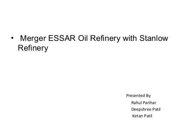 • Merger ESSAR Oil Refinery with Stanlow  Refinery                             Presented By                               ...