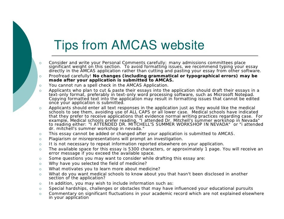 amcas personal statement 5300 characters with or without spaces Individuals applying to md programs will have one essay (the personal statement, 5300 character limit), but md/phd applicants will also have two more essays to complete for a total of three one of the additional essays will allow you to explain why you are pursuing the dual degree (2500 characters), and the other will give you a chance to.