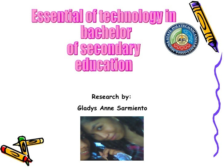 Essential of technology in bachelor  of secondary education Research by: Gladys Anne Sarmiento