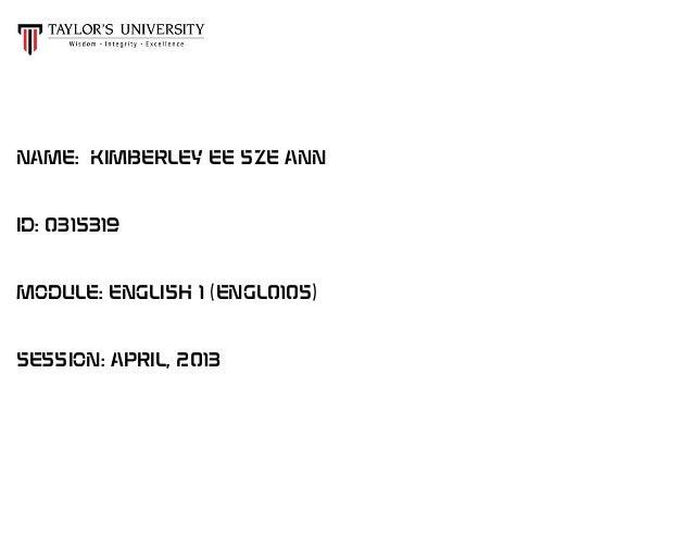 NAME: KIMBERLEY EE SZE ANN ID: 0315319 MODULE: ENGLISH 1 (ENGL0105) SESSION: APRIL, 2013