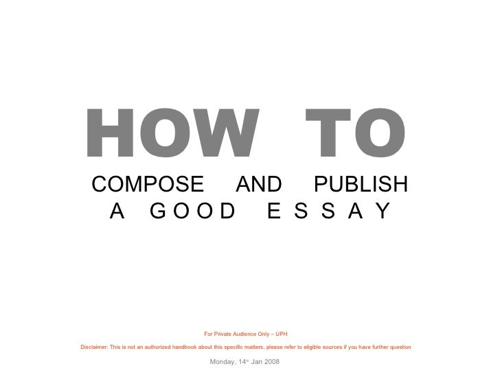 HOW  TO   COMPOSE  AND  PUBLISH A  G O O D  E  S  S  A  Y For Private Audience Only – UPH Disclaimer: This is not an autho...