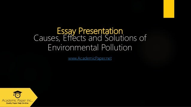 Essay Presentation Causes, Effects and Solutions of Environmental Pollution www.AcademicPaper.net