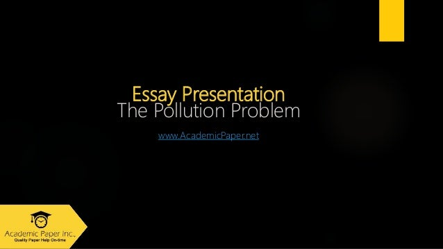 Essay Presentation The Pollution Problem www.AcademicPaper.net