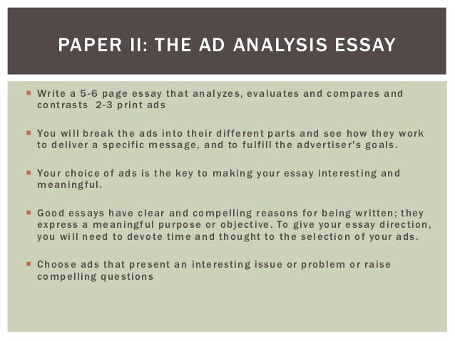 how to analyze an ad essay Analyze three commercials essay home \ free essay sample papers \  on analyzing the three ads, it is worth mentioning the fact that each ad has its own target audience to put it more precisely, the snickers commercial with bette white aims at the young, active audience what is meant here is the fact that the ad aims at people leading.
