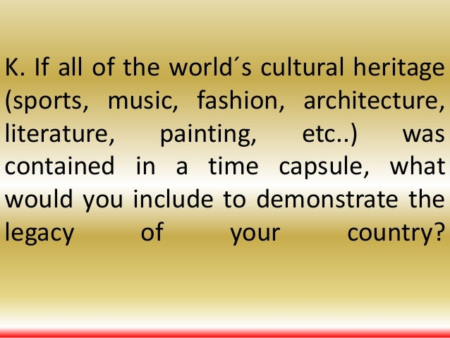 K. If all of the world´s cultural heritage (sports, music, fashion, architecture, literature, painting, etc..) was contain...