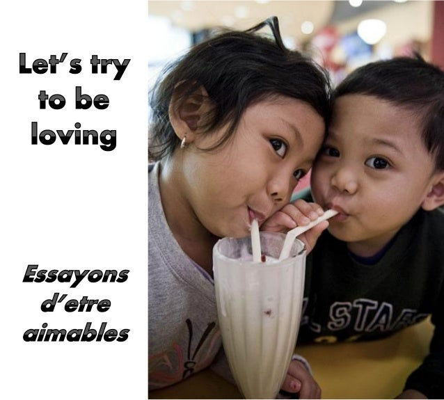 Let's try to be loving, Cheerful and polite. Sweet and thoughtful boys and girls Are everyone's delight! Essayons d'être a...