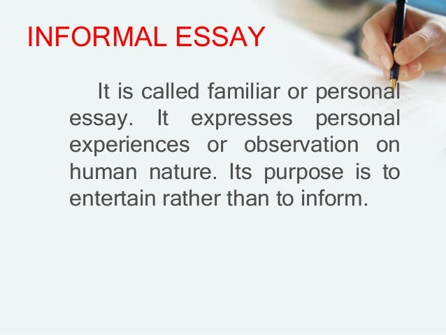 types of essay formal and informal Informal essay an informal essay, unlike most formal academic essays, puts the writer and maybe even the audience front and center an informal essay can cover a variety of topics, and it may overlap with other essay types such as the persuasive.