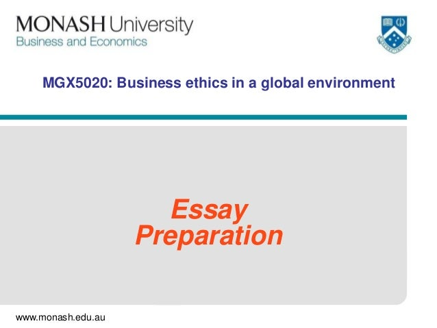 www.monash.edu.au MGX5020: Business ethics in a global environment Essay Preparation