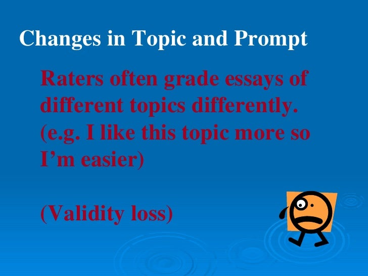 essays  reliability loss 40 changes in topic and prompt raters often grade essays of different