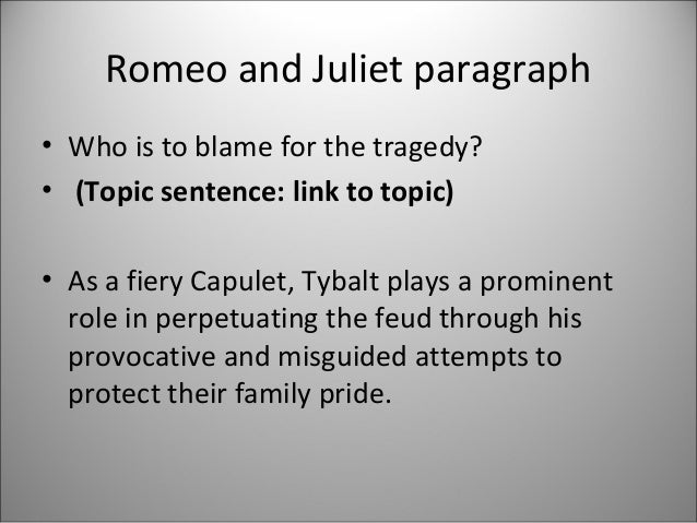 who is to blame for the tragedy of romeo and juliet essay In this essay i will be writing about william shakespeare's play romeo and juliet, i will be doing an in-depth analysis as to who i think is most to blame for the sad eventual deaths of romeo and juliet, analysing each character in detail first, let's start with the general storyline.