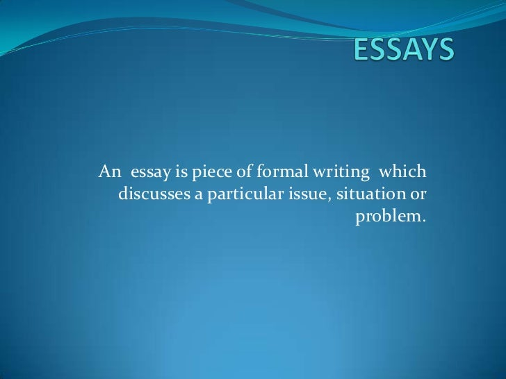 An essay is piece of formal writing which  discusses a particular issue, situation or                                   pr...