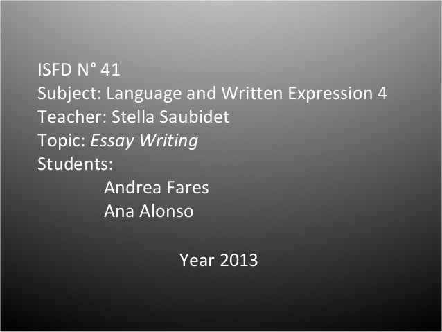 ISFD N° 41 Subject: Language and Written Expression 4 Teacher: Stella Saubidet Topic: Essay Writing Students: Andrea Fares...