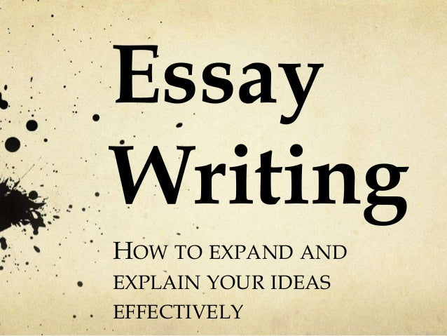 Essay Writing HOW TO EXPAND AND EXPLAIN YOUR IDEAS EFFECTIVELY