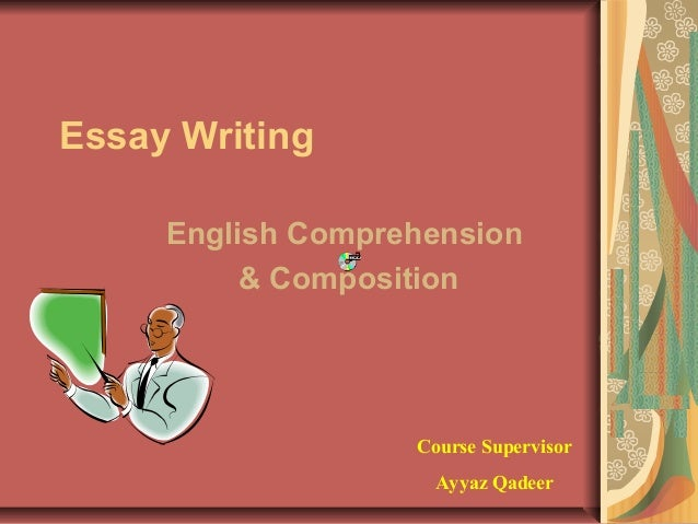 Essay Writing English Comprehension & Composition  Course Supervisor Ayyaz Qadeer