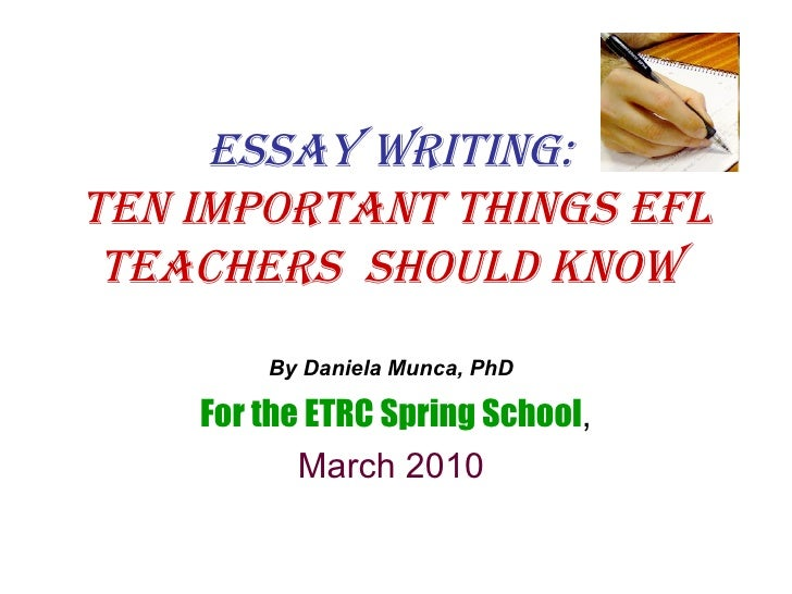Essay Writing:  Ten important things EFL teachers  should know   By Daniela Munca, PhD   For the ETRC Spring School , Marc...