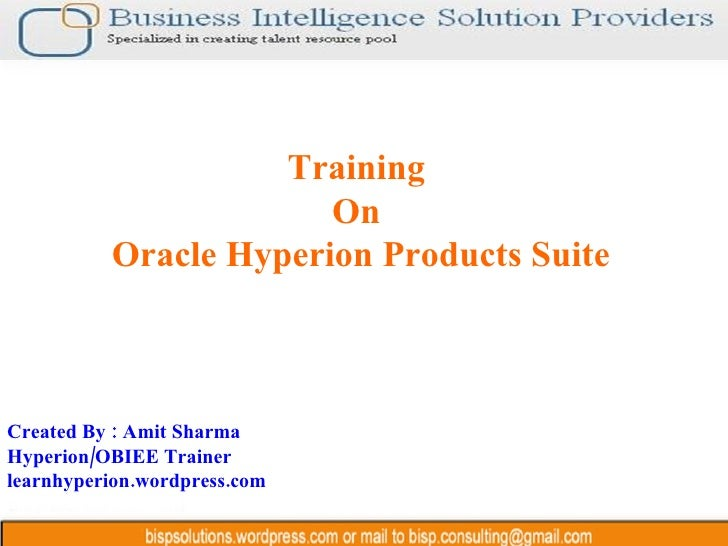 Training  On  Oracle Hyperion Products Suite Created By : Amit Sharma Hyperion/OBIEE Trainer learnhyperion.wordpress.com