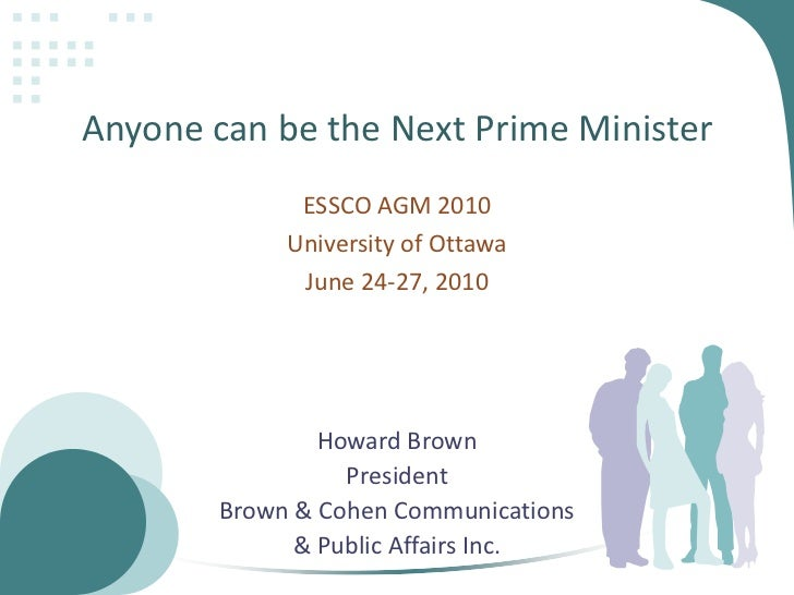 Anyone can be the Next Prime Minister<br />ESSCOAGM 2010<br />University of Ottawa<br />June 24-27, 2010<br />Howard Brown...