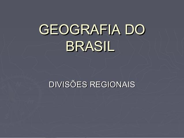 GEOGRAFIA DOGEOGRAFIA DO BRASILBRASIL DIVISÕES REGIONAISDIVISÕES REGIONAIS