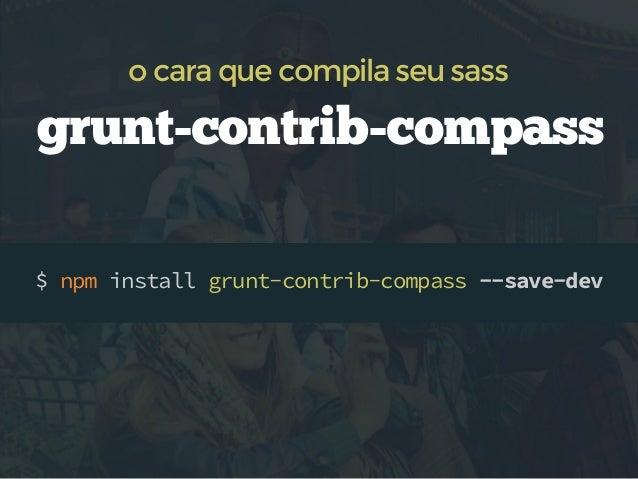 compass no Gruntfile.js  grunt.initConfig({ compass: { dev: { /* ... */ }, prod: { options: { sassDir: 'src/scss', cssDir:...