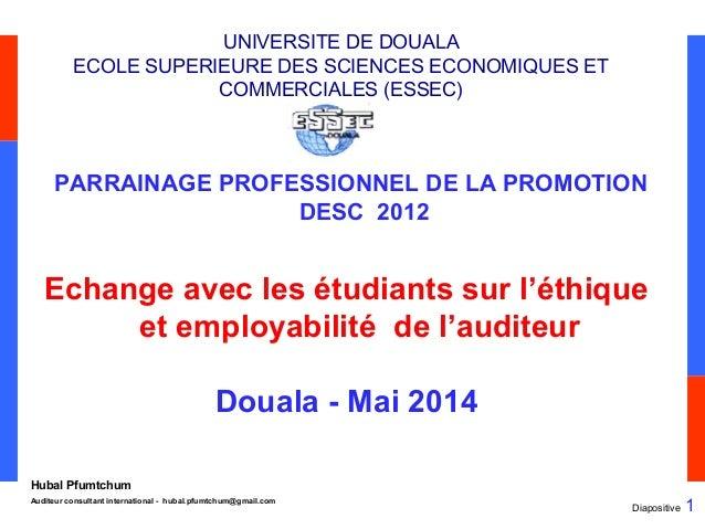 Diapositive 1 Hubal Pfumtchum Auditeur consultant international - hubal.pfumtchum@gmail.com UNIVERSITE DE DOUALA ECOLE SUP...