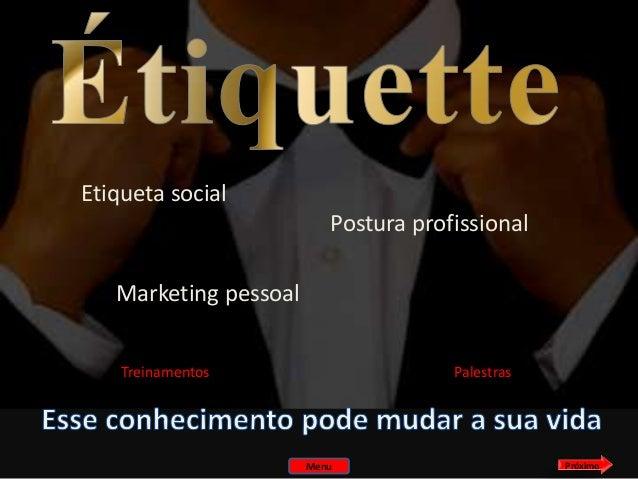 Etiqueta social Postura profissional Marketing pessoal Treinamentos  Palestras  Menu  Próximo