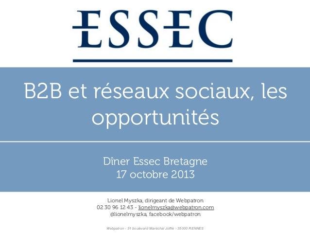 B2B et réseaux sociaux, les opportunités Dîner Essec Bretagne 17 octobre 2013 Lionel Myszka, dirigeant de Webpatron 02 30 ...