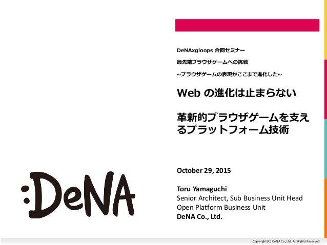 Copyright (C) DeNA Co.,Ltd. All Rights Reserved. Web の進化は止まらない 革新的ブラウザゲームを支え るプラットフォーム技術 DeNAxgloops 合同セミナー 最先端ブラウザゲームへの挑戦...