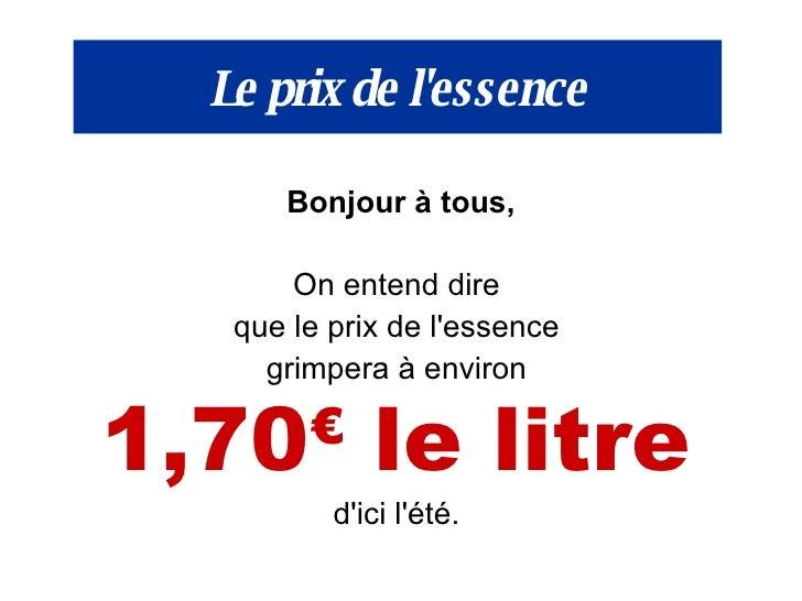 Le prix de l'essence <ul><li>Bonjour à tous, </li></ul><ul><li>On entend dire  </li></ul><ul><li>que le prix de l'essence ...