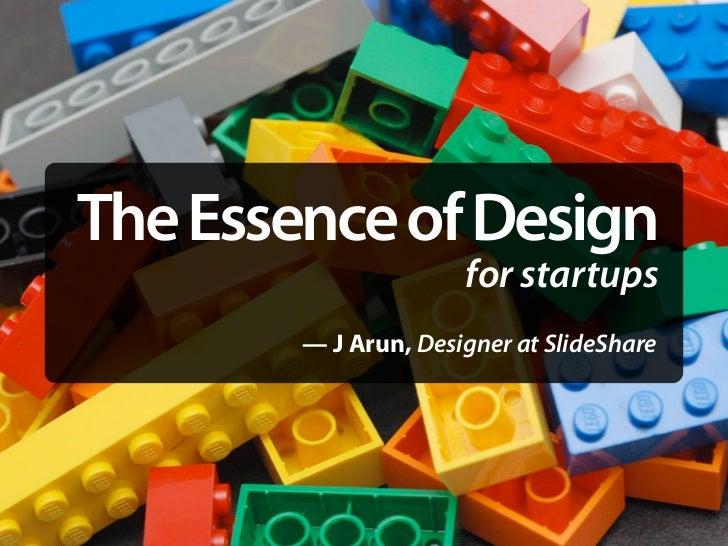 The Essence of Design                       for startups         — J Arun, Designer at SlideShare