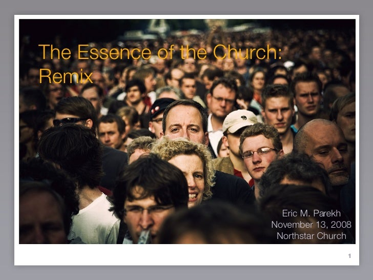 The Essence of the Church: Remix Eric M. Parekh November 13, 2008 Northstar Church