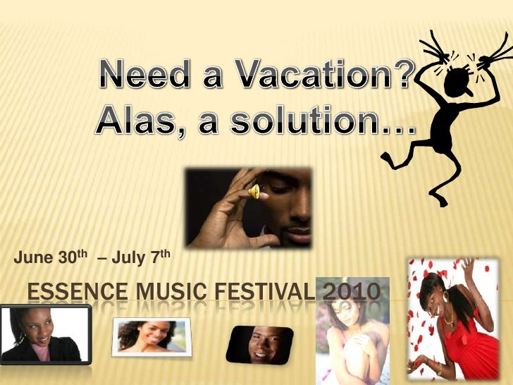 Essence Music Festival 2010 <br />Need a Vacation?<br />Alas, a solution… <br />June 30th  – July 7th<br />