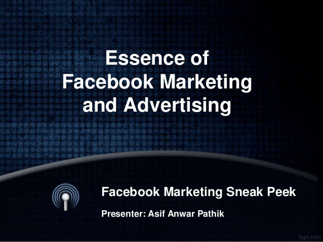 Essence of Facebook Marketing and Advertising Facebook Marketing Sneak Peek Presenter: Asif Anwar Pathik