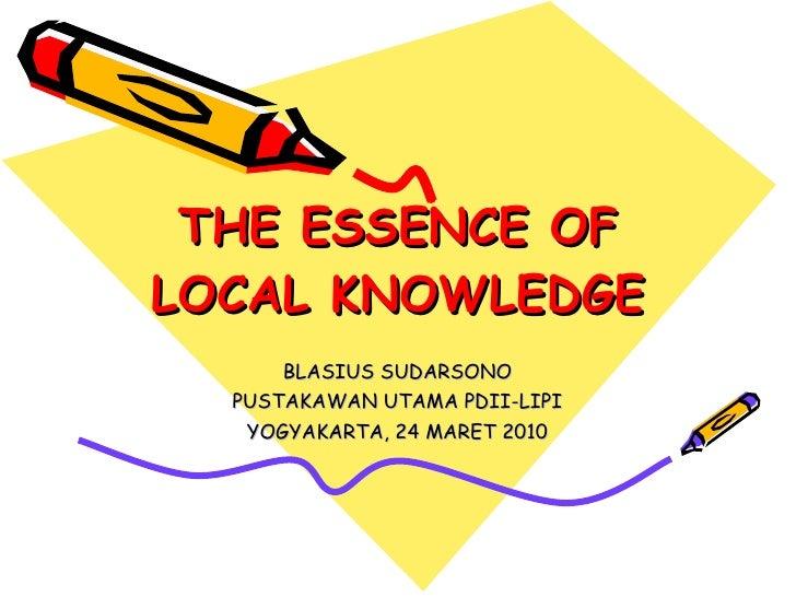 THE ESSENCE OF LOCAL KNOWLEDGE BLASIUS SUDARSONO PUSTAKAWAN UTAMA PDII-LIPI YOGYAKARTA, 24 MARET 2010