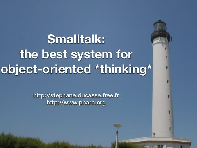 Smalltalk: the best system for object-oriented *thinking* http://stephane.ducasse.free.fr http://www.pharo.org