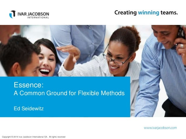 Copyright © 2014 Ivar Jacobson International SA. All rights reserved Essence: A Common Ground for Flexible Methods Ed Seid...